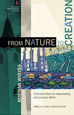 From Nature to Creation: A Christian Vision for Understanding and Loving Our World (The Church and Postmodern Culture)