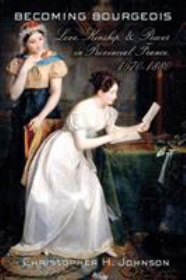 Becoming Bourgeois: Love, Kinship, and Power in Provincial France, 1670-1880