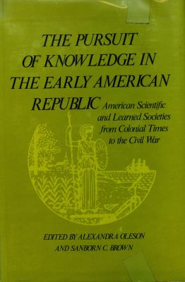 The Pursuit of Knowledge in the Early American Republic: American Scientific and Learned Societies from Colonial Times to the Civil War 9780801816796