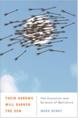 Their Arrows Will Darken the Sun: The Evolution and Science of Ballistics 9780801898570