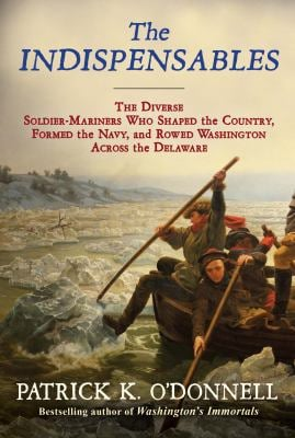 The Indispensables: The Diverse Soldier-Mariners Who Shaped the Country, Formed the Navy, and Rowed Washington Across the Delaware