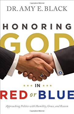 Honoring God in Red or Blue: Approaching Politics with Humility, Grace, and Reason 9780802404879