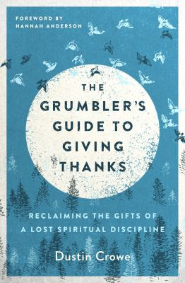 The Grumbler's Guide to Giving Thanks: Reclaiming the Gifts of a Lost Spiritual Discipline