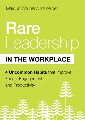 Rare Leadership in the Workplace: Four Uncommon Habits that Improve Focus, Engagement, and Productivity