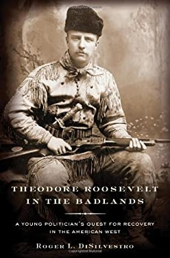 Theodore Roosevelt in the Badlands: A Young Politician's Quest for Recovery in the American West 9780802717214