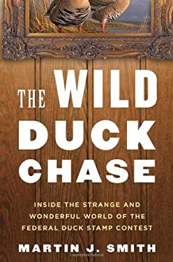The Wild Duck Chase: Inside the Strange and Wonderful World of the Federal Duck Stamp Contest 9780802779526