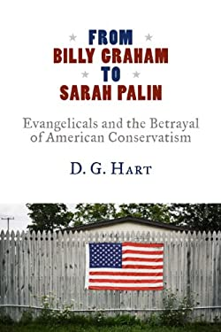 From Billy Graham to Sarah Palin: Evangelicals and the Betrayal of American Conservatism 9780802866288