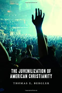 The Juvenilization of American Christianity 9780802866844