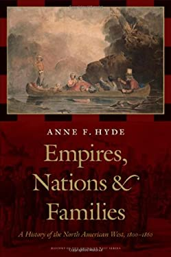 Empires, Nations, and Families: A History of the North American West, 1800-1860 9780803224056