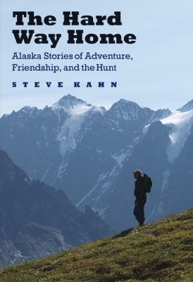 The Hard Way Home: Alaska Stories of Adventure, Friendship, and the Hunt 9780803232686