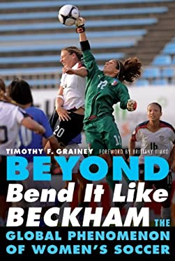 Beyond Bend It Like Beckham: The Global Phenomenon of Women's Soccer 9780803234703