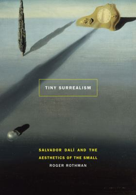Tiny Surrealism: Salvador Dali and the Aesthetics of the Small 9780803236493