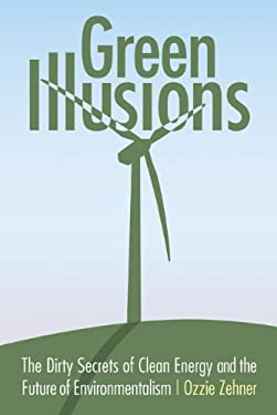 Green Illusions: The Dirty Secrets of Clean Energy and the Future of Environmentalism 9780803237759