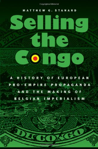 Selling the Congo: A History of European Pro-Empire Propaganda and the Making of Belgian Imperialism 9780803237773