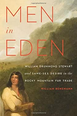 Men in Eden: William Drummond Stewart and Same-Sex Desire in the Rocky Mountain Fur Trade 9780803237780