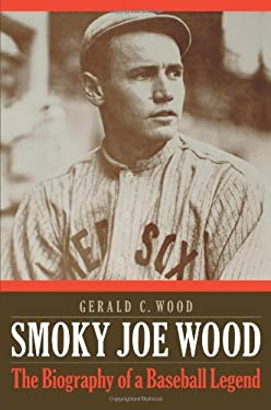 Smoky Joe Wood: The Biography of a Baseball Legend 9780803244993