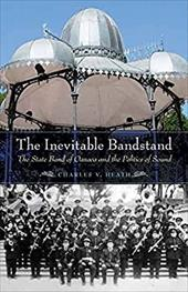 The Inevitable Bandstand: The State Band of Oaxaca and the Politics of Sound (The Mexican Experience) 23762452