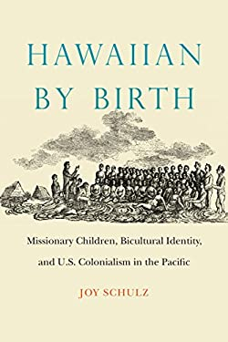Hawaiian by Birth: Missionary Children, Bicultural Identity, and U.S. Colonialism in the Pacific (Studies in Pacific Worlds)