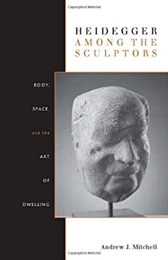 Heidegger Among the Sculptors: Body, Space, and the Art of Dwelling 9780804770224