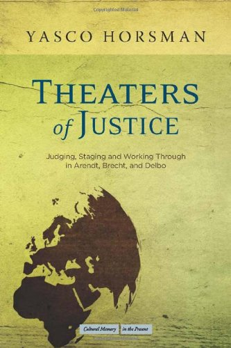 Theaters of Justice: Judging, Staging, and Working Through in Arendt, Brecht, and Delbo 9780804770323