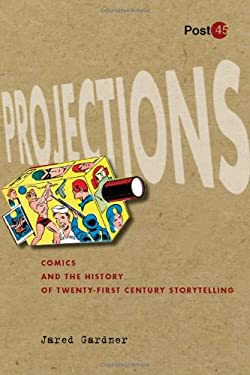 Projections: Comics and the History of Twenty-First-Century Storytelling 9780804771474