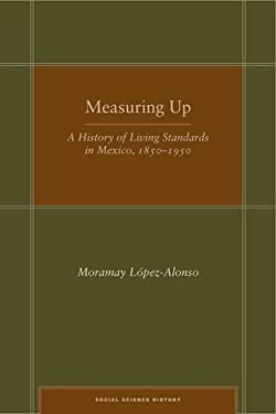 Measuring Up: A History of Living Standards in Mexico, 1850-1950 9780804773164