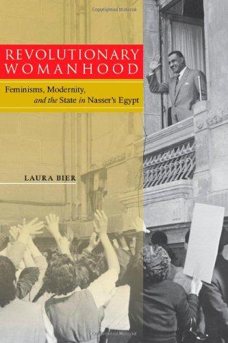 Revolutionary Womanhood: Feminisms, Modernity, and the State in Nasser's Egypt 9780804774390