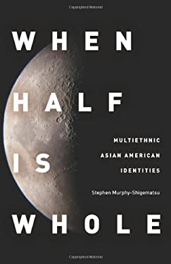 When Half Is Whole: Multiethnic Asian American Identities 9780804775182