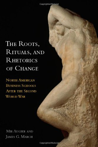 The Roots, Rituals, and Rhetorics of Change: North American Business Schools After the Second World War 9780804776165