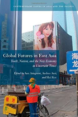 Global Futures in East Asia: Youth, Nation, and the New Economy in Uncertain Times 9780804776189