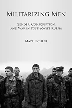 Militarizing Men: Gender, Conscription, and War in Post-Soviet Russia 9780804776202