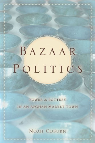 Bazaar Politics: Power and Pottery in an Afghan Market Town 9780804776721