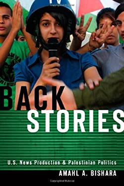 Back Stories: U.S. News Production and Palestinian Politics 9780804781411