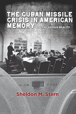 The Cuban Missile Crisis in American Memory: Myths Versus Reality 9780804783767