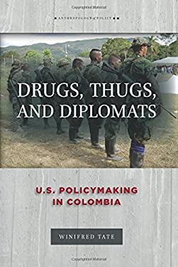 Drugs, Thugs, and Diplomats: U.S. Policymaking in Colombia (Anthropology of Policy)