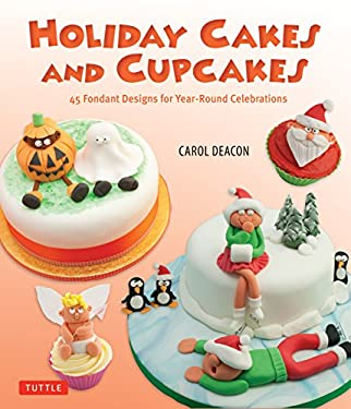 Holiday Cakes and Cupcakes: 45 Fondant Designs for Year-Round Celebrations 9780804842617