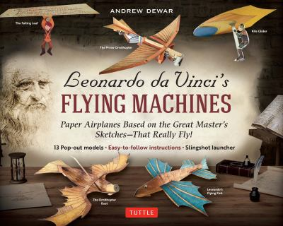 Leonardo da Vinci's Flying Machines Kit: Paper Airplanes Based on the Great Master's Sketches That Really Fly! (13 pop-out projects; easy-to-follow di