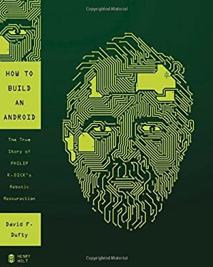 How to Build an Android: The True Story of Philip K. Dick's Robotic Resurrection 9780805095517