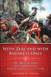 With Zeal and with Bayonets Only: The British Army on Campaign in North America, 1775-1783 10190148