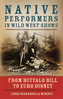 Native Performers in the Wild West Shows: From Buffalo Bill to Euro Disney 9780806142814