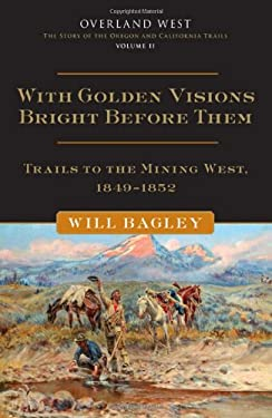 With Golden Visions Bright Before Them: Trails to the Mining West, 1849-1852 9780806142845