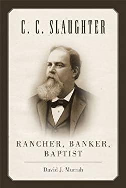 C.C. Slaughter: Rancher, Banker, Baptist 9780806142937