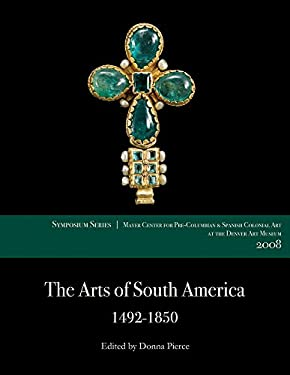 The Arts of South America, 1492-1850: Papers from the 2008 Mayer Center Symposium at the Denver Art Museum 9780806199764
