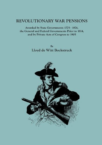 Revolutionary War Pensions, Awarded by State Governments 1775-1874, the General and Federal Governments Prior to 1814, and by Private Acts of Congress 9780806318691