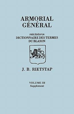 Armorial General, Precede D'Un Dictionnaire Des Terms Du Blason. in French. in Three Volumes. Volume III, Supplement
