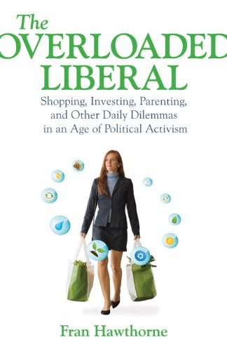 The Overloaded Liberal: Shopping, Investing, Parenting, and Other Daily Dilemmas in an Age of Political Activism 9780807001295