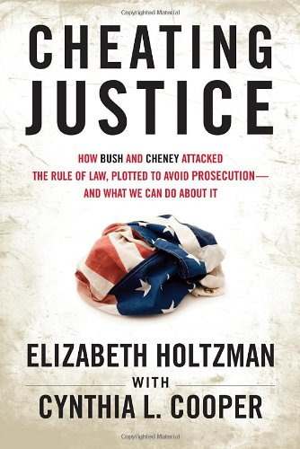 Cheating Justice: How Bush and Cheney Attacked the Rule of Law and Plotted to Avoid Prosecution - And What We Can Do about It 9780807003213