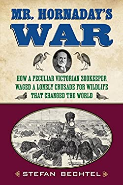 Mr. Hornaday's War: How a Peculiar Victorian Zookeeper Waged a Lonely Crusade for Wildlife That Changed the World 9780807006351