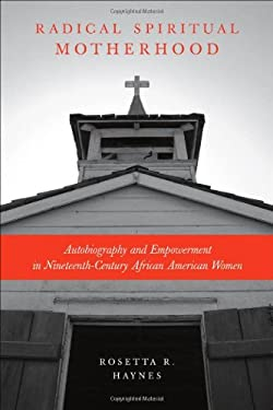 Radical Spiritual Motherhood: Autobiography and Empowerment in Nineteenth-Century African American Women 9780807136942