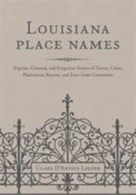 Louisiana Place Names: Popular, Unusual, and Forgotten Stories of Towns, Cities, Plantations, Bayous, and Even Some Cemeteries 9780807147382